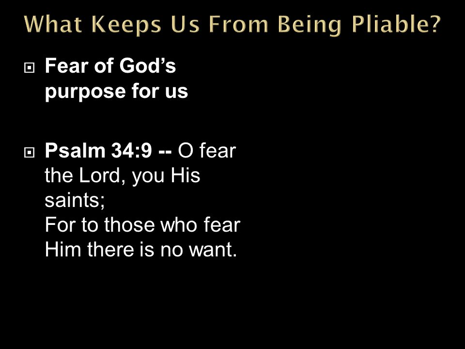  Fear of God's purpose for us  Psalm 34:9 -- O fear the Lord, you His saints; For to those who fear Him there is no want.