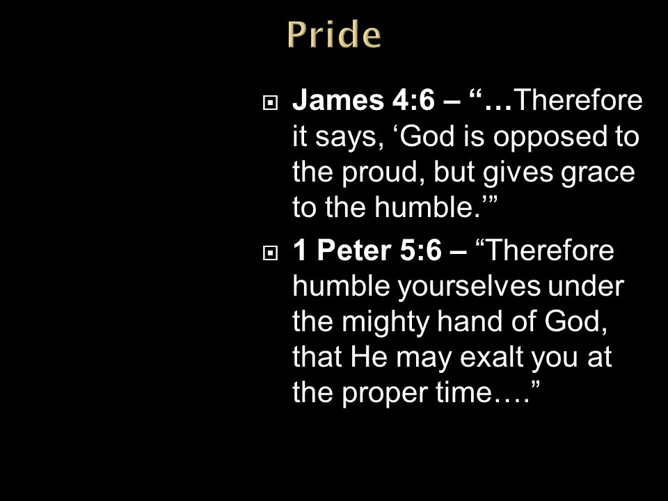  James 4:6 – …Therefore it says, 'God is opposed to the proud, but gives grace to the humble.'  1 Peter 5:6 – Therefore humble yourselves under the mighty hand of God, that He may exalt you at the proper time….