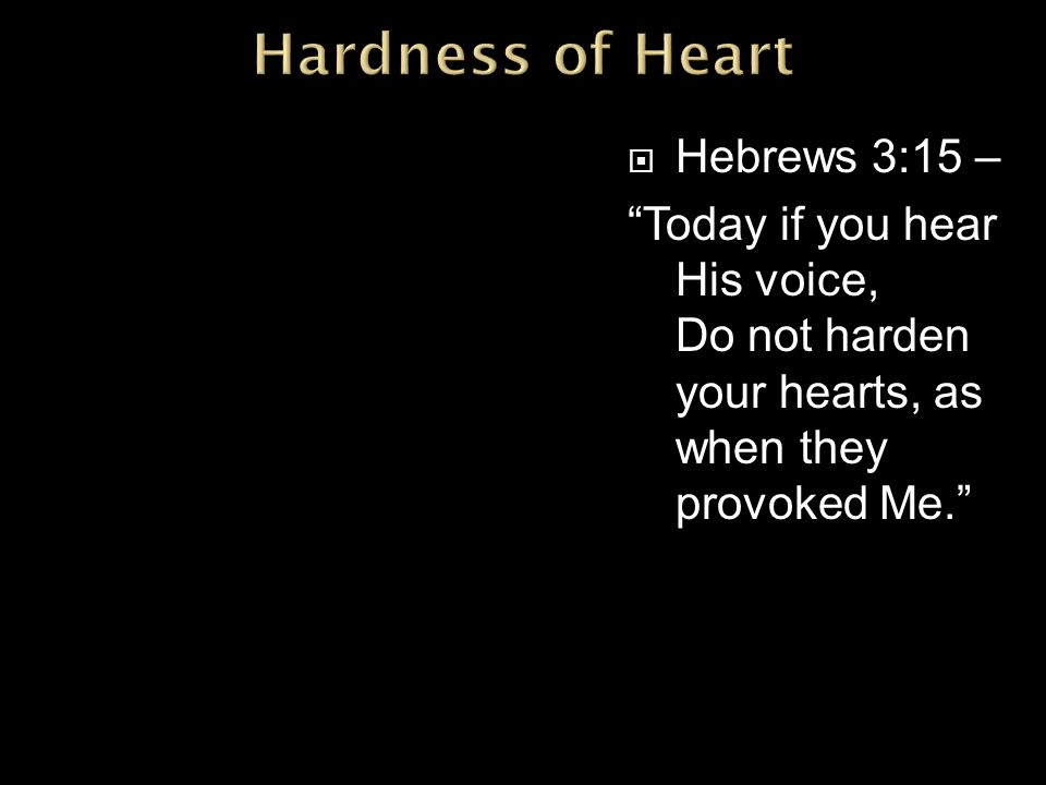  Hebrews 3:15 – Today if you hear His voice, Do not harden your hearts, as when they provoked Me.