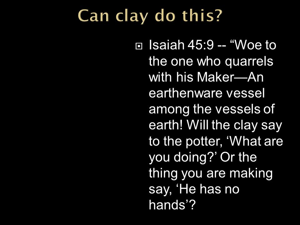  Isaiah 45:9 -- Woe to the one who quarrels with his Maker—An earthenware vessel among the vessels of earth.