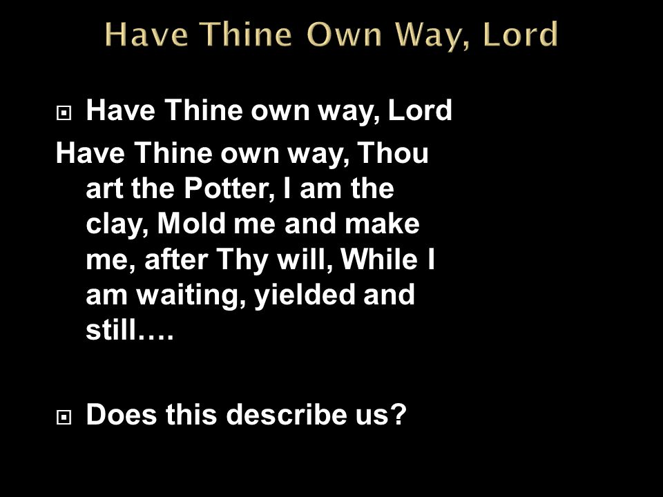  Have Thine own way, Lord Have Thine own way, Thou art the Potter, I am the clay, Mold me and make me, after Thy will, While I am waiting, yielded and still….