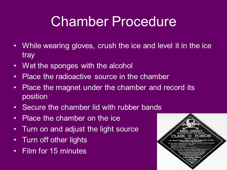 Chamber Procedure While wearing gloves, crush the ice and level it in the ice tray Wet the sponges with the alcohol Place the radioactive source in the chamber Place the magnet under the chamber and record its position Secure the chamber lid with rubber bands Place the chamber on the ice Turn on and adjust the light source Turn off other lights Film for 15 minutes
