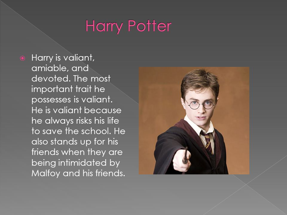  Harry is valiant, amiable, and devoted. The most important trait he possesses is valiant.