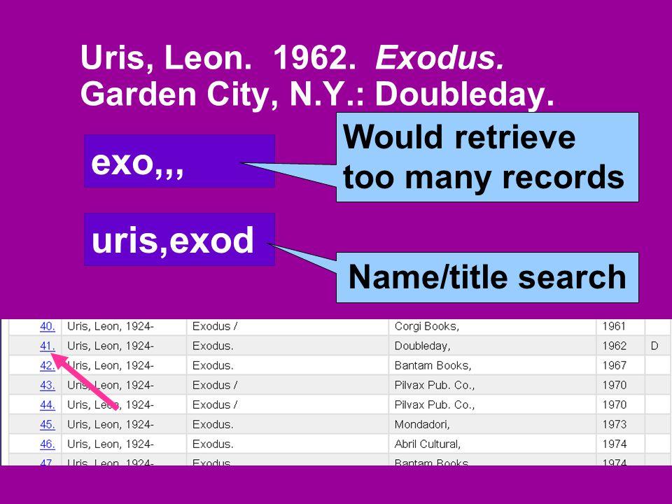 Uris, Leon. 1962. Exodus. Garden City, N.Y.: Doubleday. exo,,, Would retrieve too many records uris,exod Name/title search