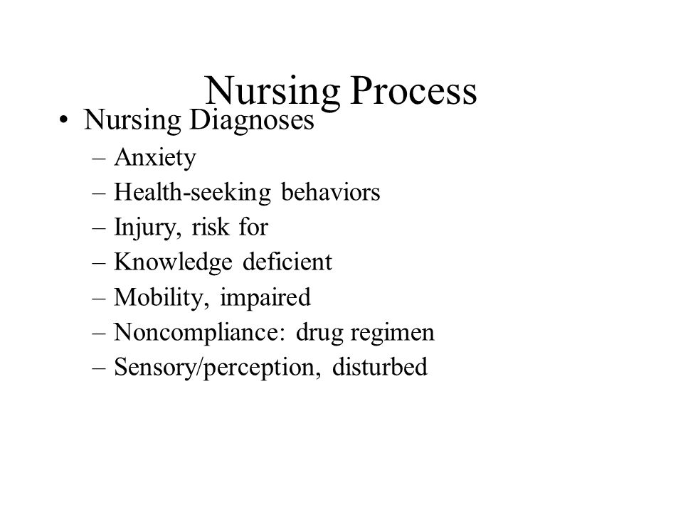 Nursing Process Nursing Diagnoses –Anxiety –Health-seeking behaviors –Injury, risk for –Knowledge deficient –Mobility, impaired –Noncompliance: drug regimen –Sensory/perception, disturbed