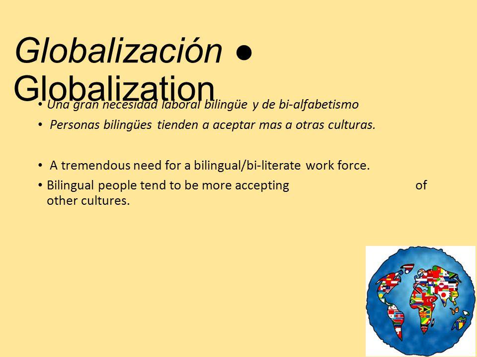 Globalización ● Globalization Una gran necesidad laboral bilingüe y de bi-alfabetismo Personas bilingües tienden a aceptar mas a otras culturas.