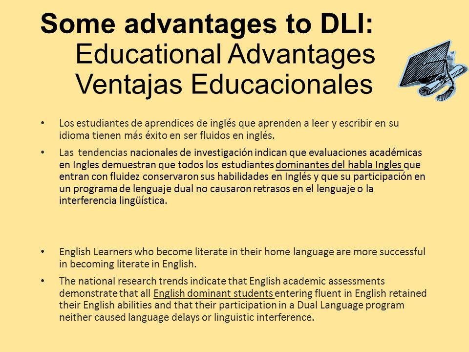 Some advantages to DLI: Educational Advantages Ventajas Educacionales Los estudiantes de aprendices de inglés que aprenden a leer y escribir en su idioma tienen más éxito en ser fluidos en inglés.