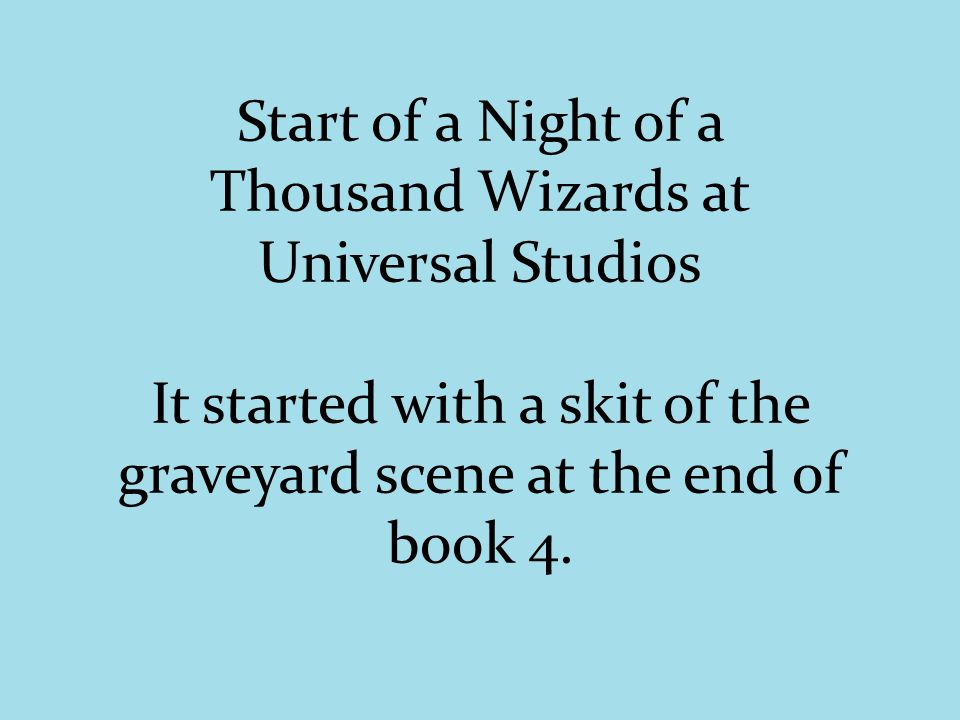 Start of a Night of a Thousand Wizards at Universal Studios It started with a skit of the graveyard scene at the end of book 4.