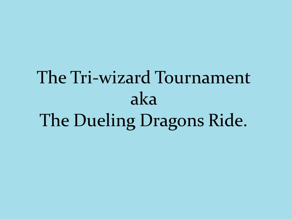 The Tri-wizard Tournament aka The Dueling Dragons Ride.