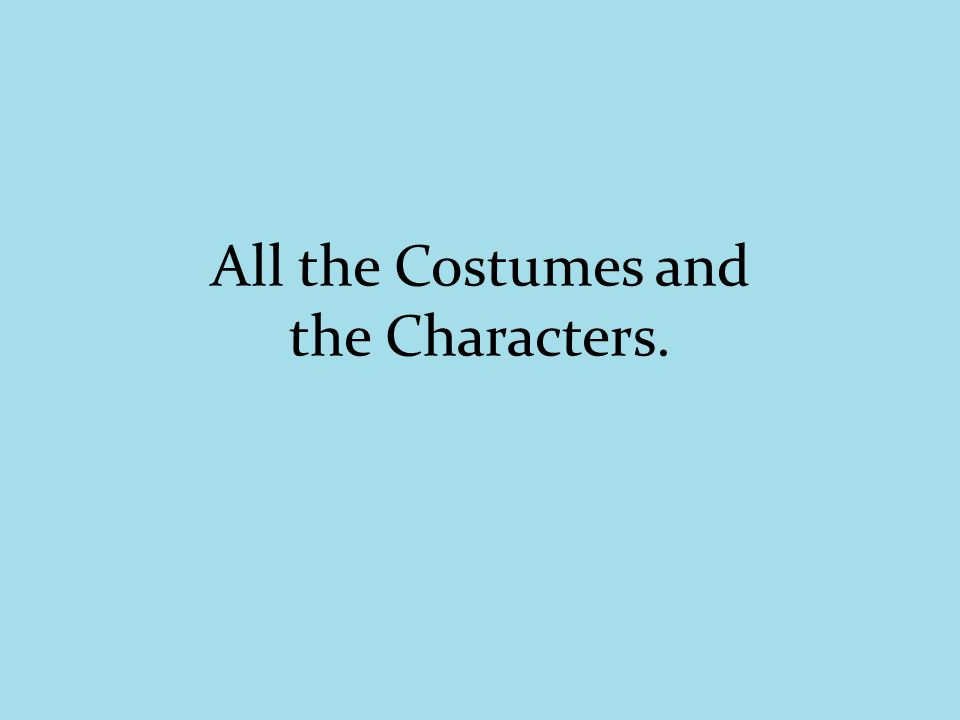 All the Costumes and the Characters.
