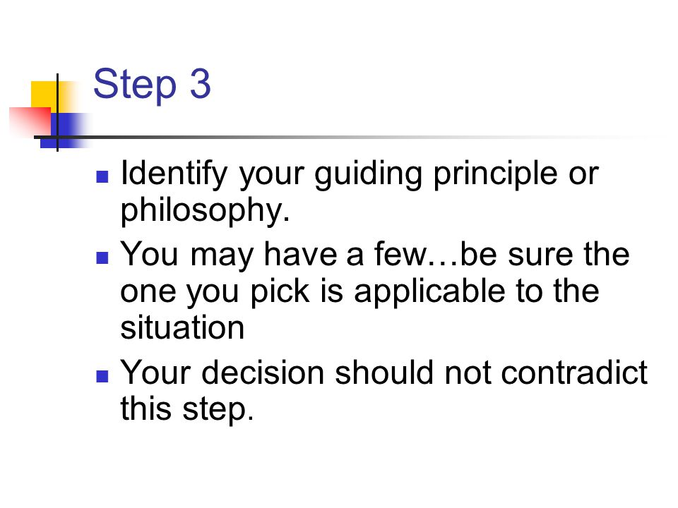 Step 3 Identify your guiding principle or philosophy. You may have a few…be sure the one you pick is applicable to the situation Your decision should