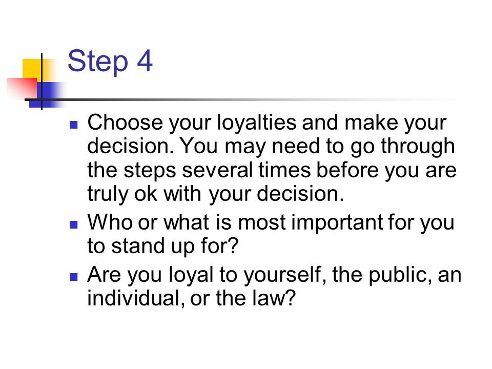 Step 4 Choose your loyalties and make your decision. You may need to go through the steps several times before you are truly ok with your decision. Wh