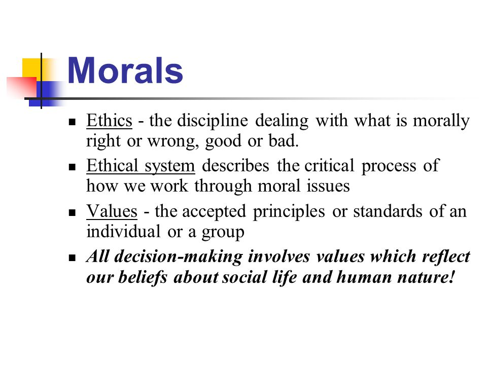 Morals Ethics - the discipline dealing with what is morally right or wrong, good or bad. Ethical system describes the critical process of how we work