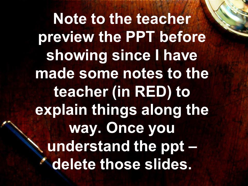 Note to the teacher preview the PPT before showing since I have made some notes to the teacher (in RED) to explain things along the way.