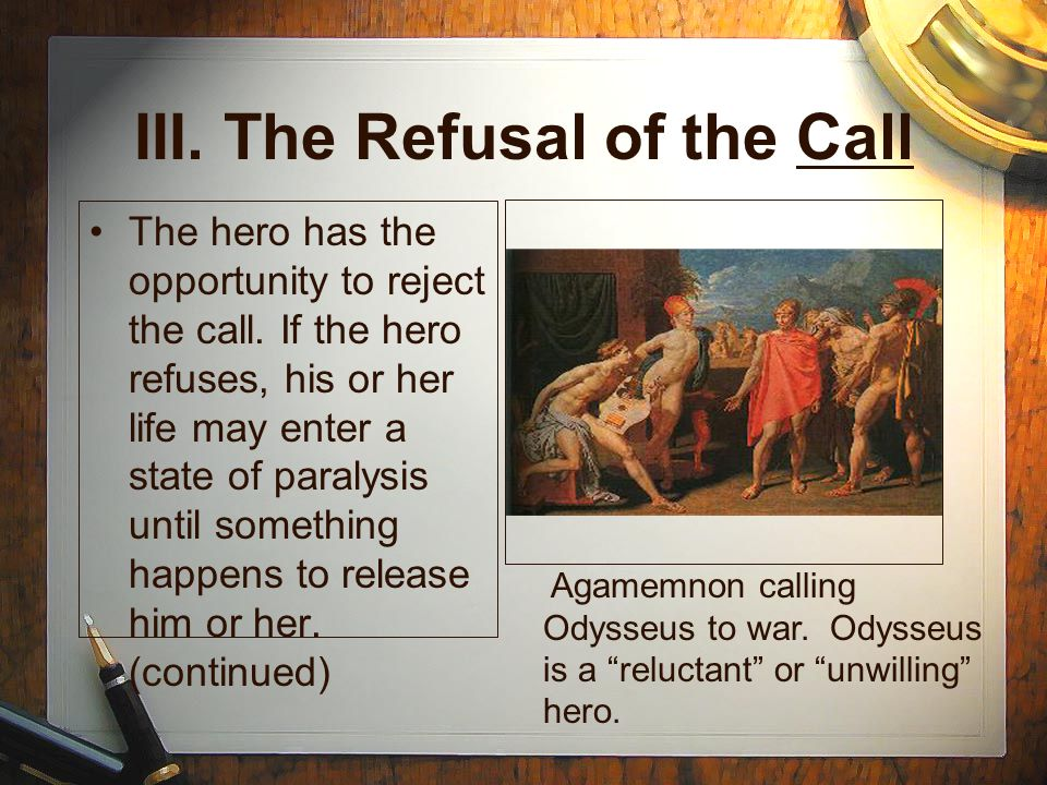 III. The Refusal of the Call The hero has the opportunity to reject the call.