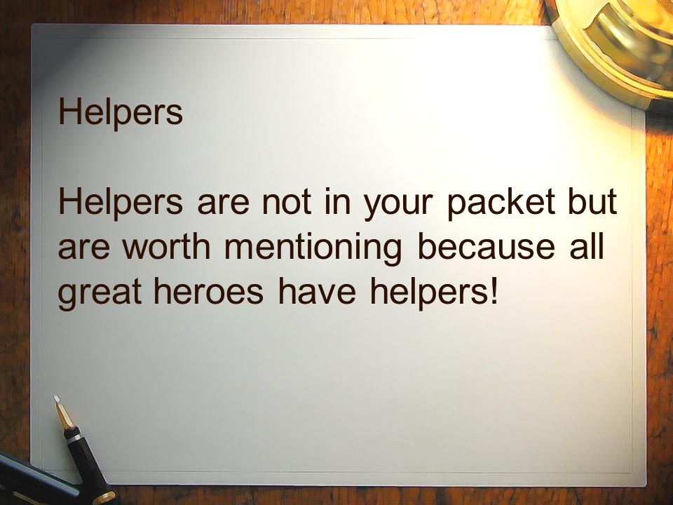 Helpers Helpers are not in your packet but are worth mentioning because all great heroes have helpers!