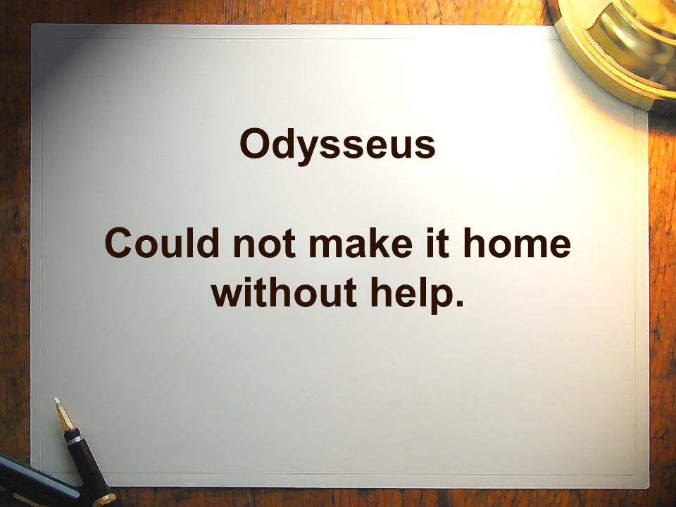 Odysseus Could not make it home without help.