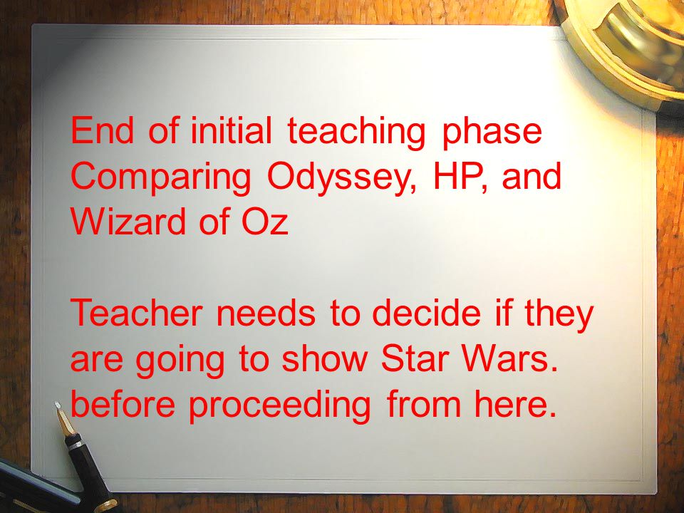 End of initial teaching phase Comparing Odyssey, HP, and Wizard of Oz Teacher needs to decide if they are going to show Star Wars.