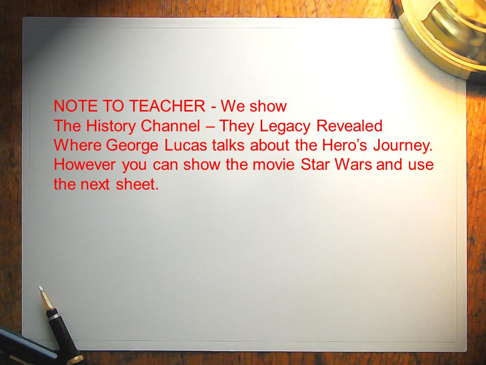 NOTE TO TEACHER - We show The History Channel – They Legacy Revealed Where George Lucas talks about the Hero's Journey.