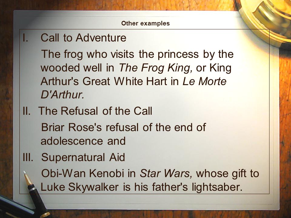 Other examples I.Call to Adventure The frog who visits the princess by the wooded well in The Frog King, or King Arthur s Great White Hart in Le Morte D Arthur.
