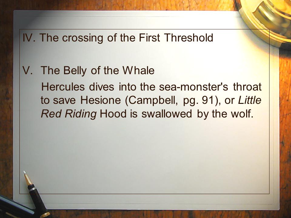 IV. The crossing of the First Threshold V.The Belly of the Whale Hercules dives into the sea-monster's throat to save Hesione (Campbell, pg. 91), or L