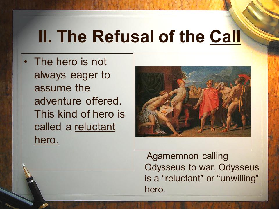 II. The Refusal of the Call The hero is not always eager to assume the adventure offered.