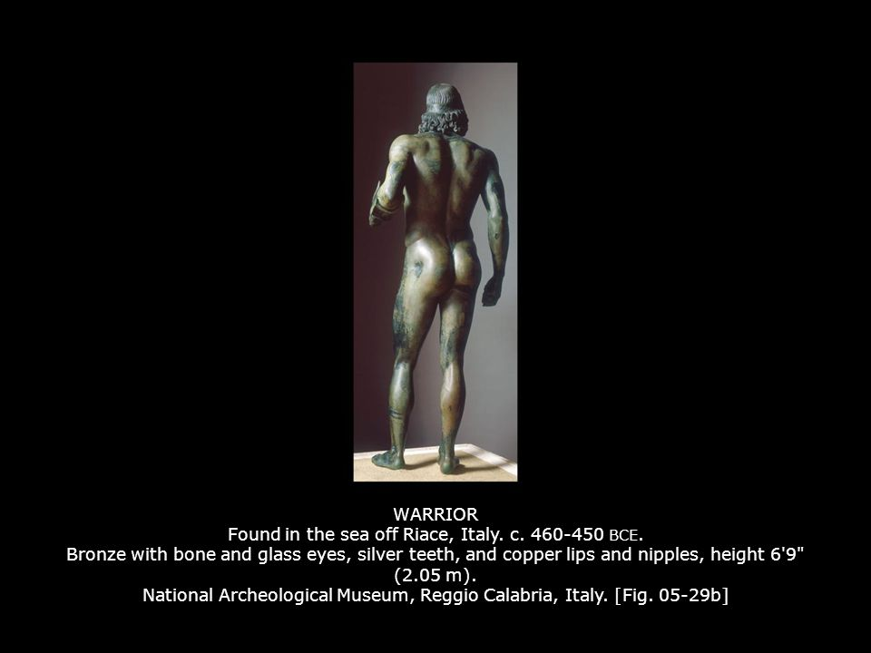 WARRIOR Found in the sea off Riace, Italy. c. 460-450 BCE. Bronze with bone and glass eyes, silver teeth, and copper lips and nipples, height 6'9