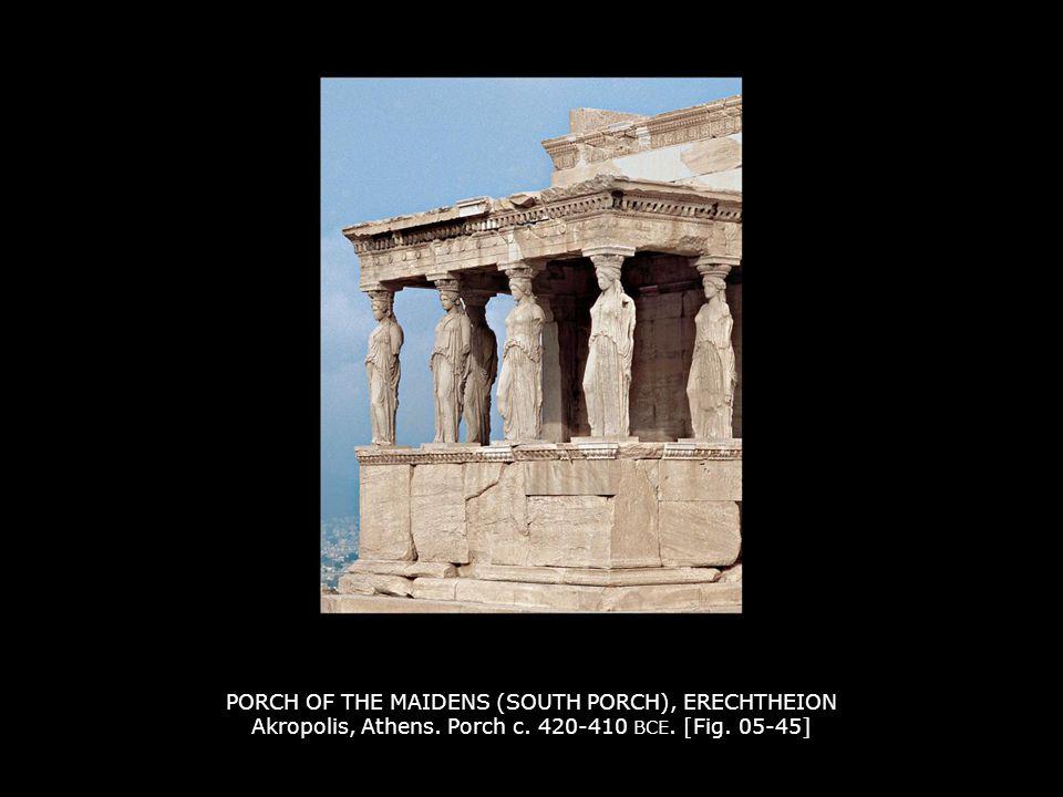 PORCH OF THE MAIDENS (SOUTH PORCH), ERECHTHEION Akropolis, Athens. Porch c. 420-410 BCE. [Fig. 05-45]