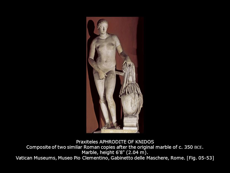 Praxiteles APHRODITE OF KNIDOS Composite of two similar Roman copies after the original marble of c. 350 BCE. Marble, height 6'8
