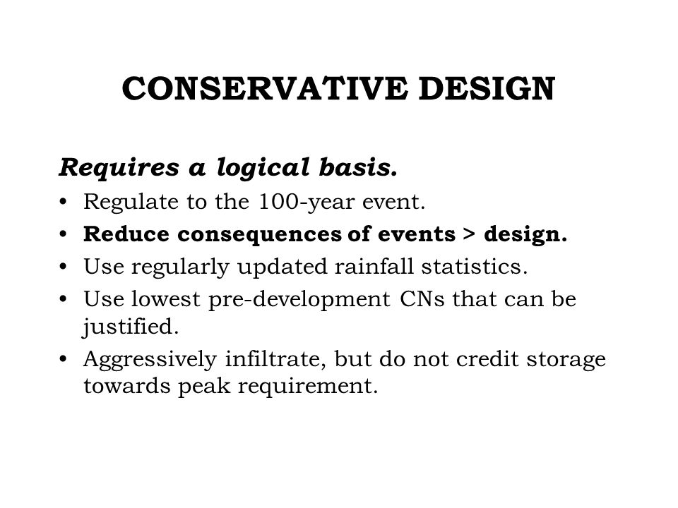 CONSERVATIVE DESIGN Requires a logical basis. Regulate to the 100-year event.