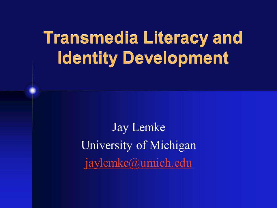 Jay Lemke University of Michigan jaylemke@umich.edu Transmedia Literacy and Identity Development