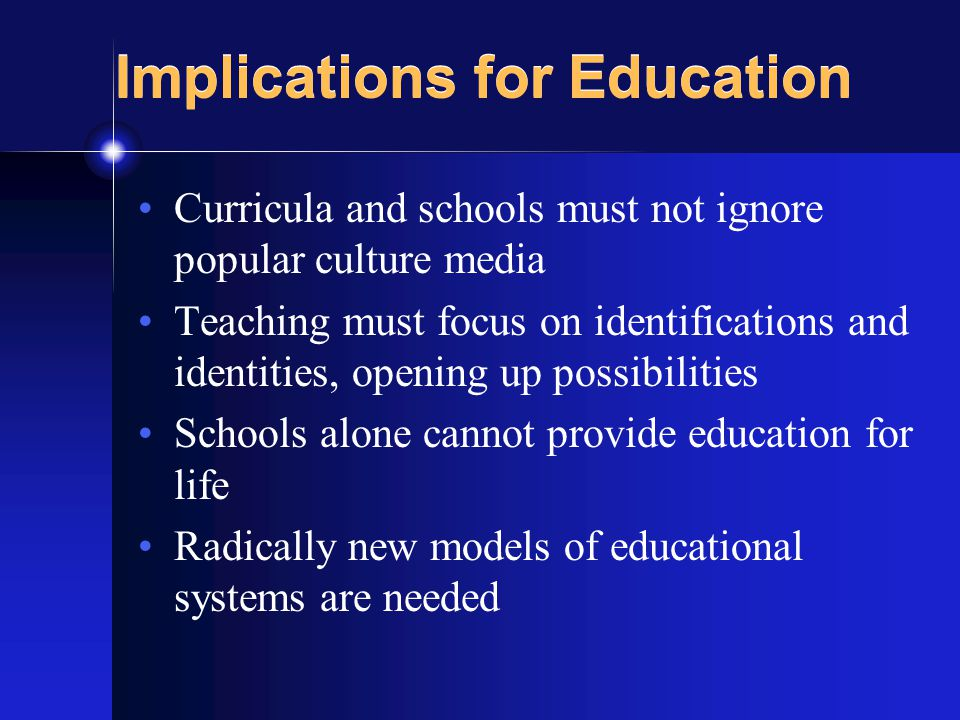 Implications for Education Curricula and schools must not ignore popular culture media Teaching must focus on identifications and identities, opening up possibilities Schools alone cannot provide education for life Radically new models of educational systems are needed