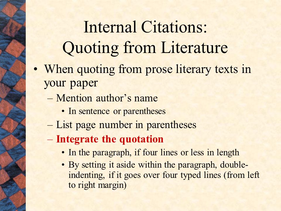 Internal Citations: Quoting from Literature When quoting from prose literary texts in your paper –Mention author's name In sentence or parentheses –List page number in parentheses –Integrate the quotation In the paragraph, if four lines or less in length By setting it aside within the paragraph, double- indenting, if it goes over four typed lines (from left to right margin)