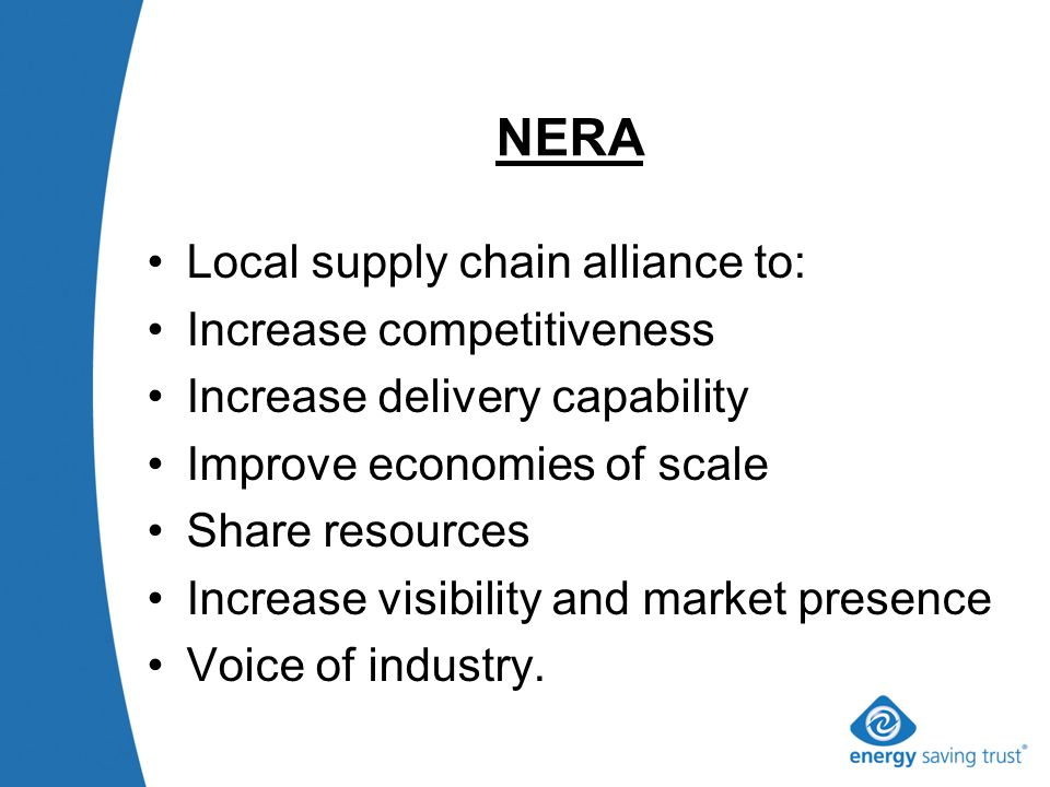 NERA Local supply chain alliance to: Increase competitiveness Increase delivery capability Improve economies of scale Share resources Increase visibility and market presence Voice of industry.