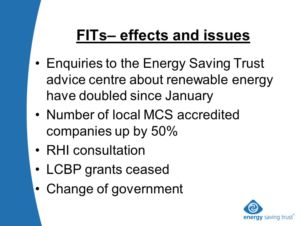 FITs– effects and issues Enquiries to the Energy Saving Trust advice centre about renewable energy have doubled since January Number of local MCS accredited companies up by 50% RHI consultation LCBP grants ceased Change of government