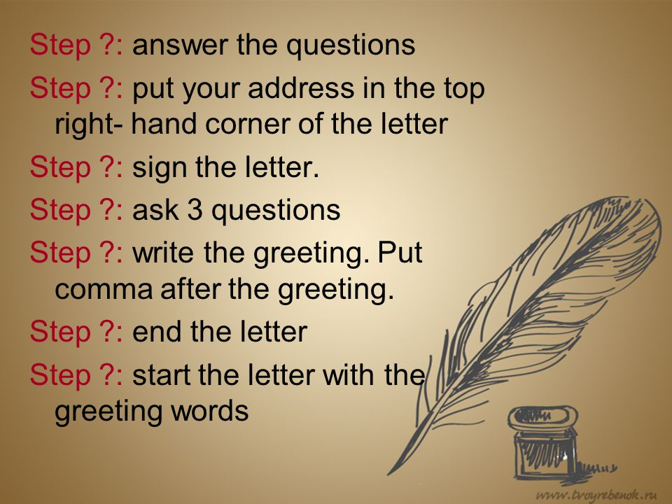 Step ?: answer the questions Step ?: put your address in the top right- hand corner of the letter Step ?: sign the letter.