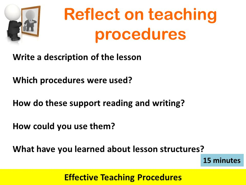 Reflect on teaching procedures Effective Teaching Procedures 15 minutes Write a description of the lesson Which procedures were used.