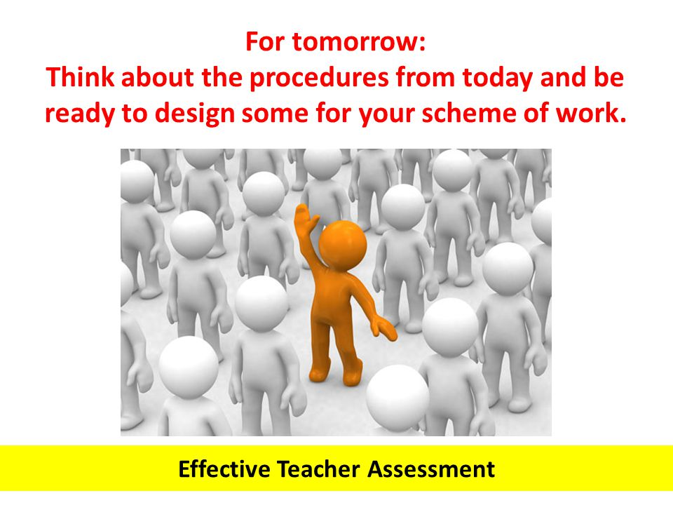 Effective Teacher Assessment For tomorrow: Think about the procedures from today and be ready to design some for your scheme of work.