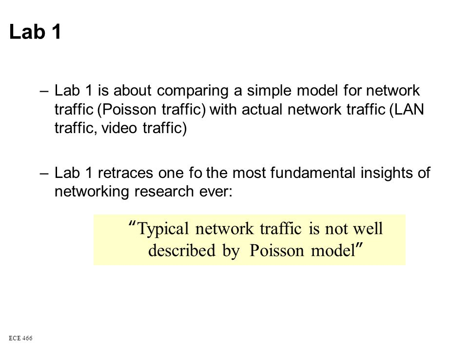 ECE 466 Typical network traffic is not well described by Poisson model Lab 1 –Lab 1 is about comparing a simple model for network traffic (Poisson traffic) with actual network traffic (LAN traffic, video traffic) –Lab 1 retraces one fo the most fundamental insights of networking research ever:
