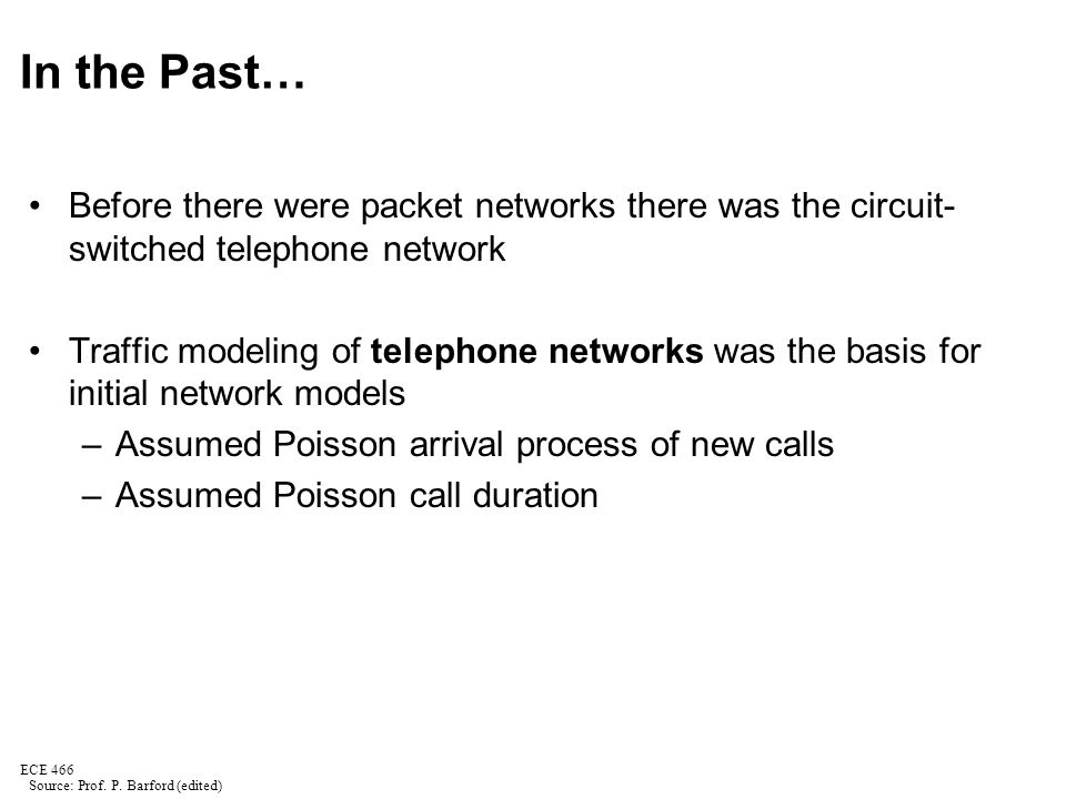 ECE 466 In the Past… Before there were packet networks there was the circuit- switched telephone network Traffic modeling of telephone networks was the basis for initial network models –Assumed Poisson arrival process of new calls –Assumed Poisson call duration Source: Prof.