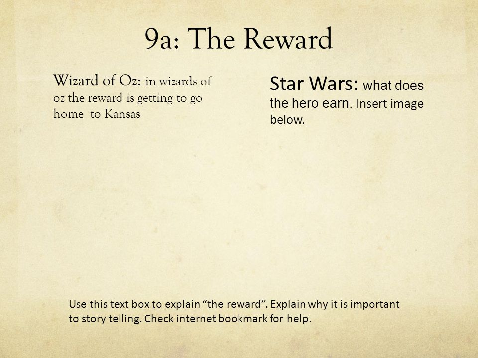 9a: The Reward Wizard of Oz: in wizards of oz the reward is getting to go home to Kansas Use this text box to explain the reward .