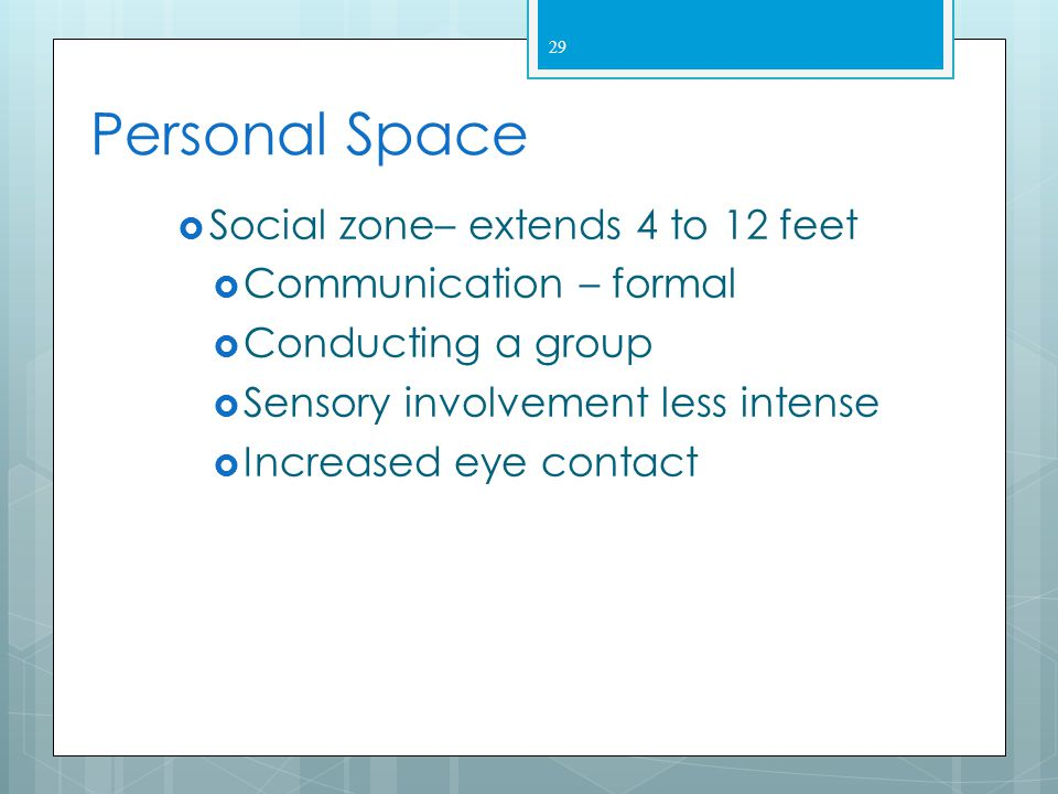 28 Personal Space  Personal zone - 1.5 to 4 feet  May produce discomfort, anxiety or fight or flight response  Usually maintained with friends  Ab