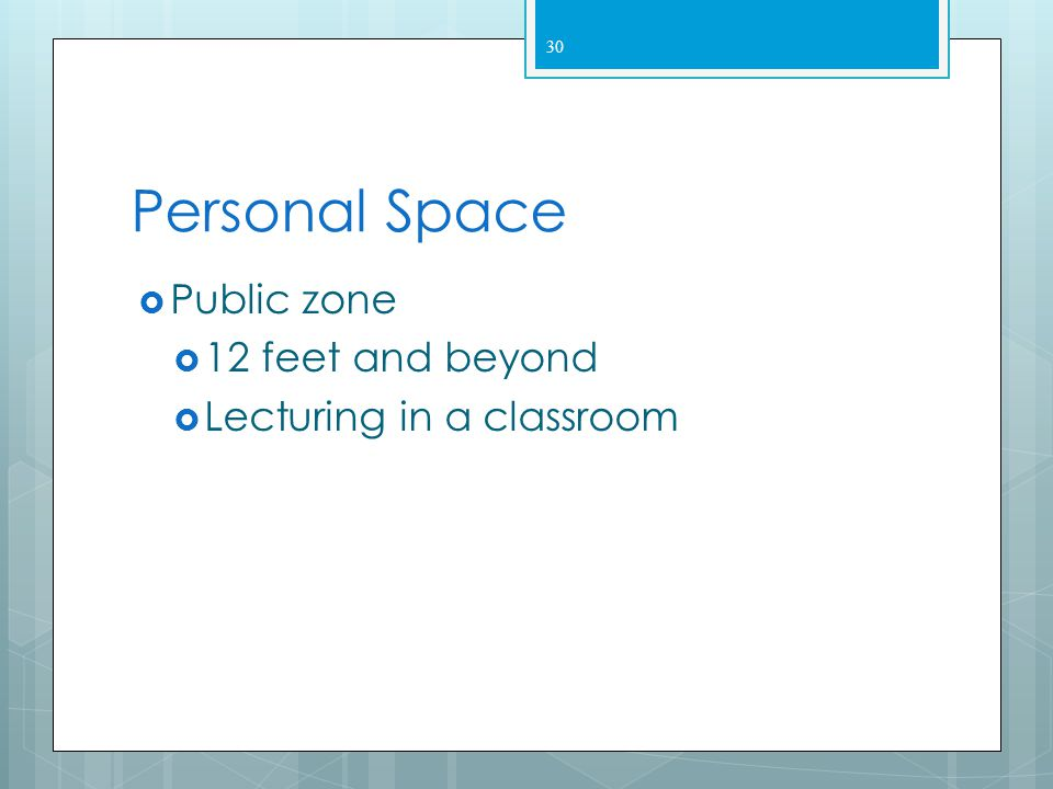 29 Personal Space  Social zone– extends 4 to 12 feet  Communication – formal  Conducting a group  Sensory involvement less intense  Increased eye