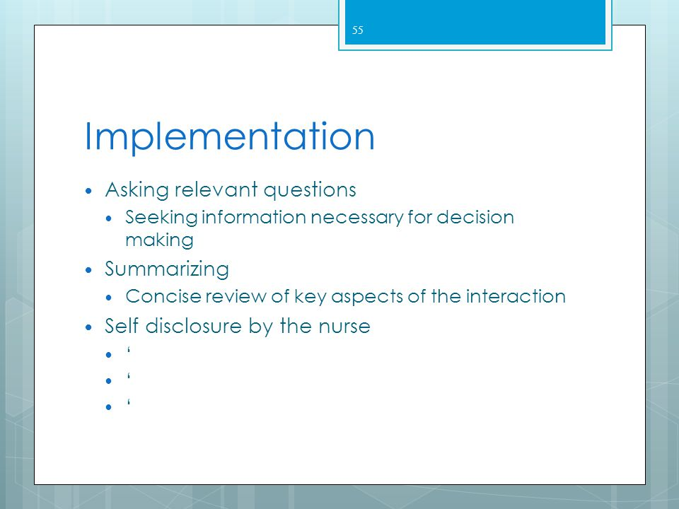 Implementation  Focusing  Centering on key elements  Use to guide the discussion – so not interrupt the client  Paraphrasing  Briefly restating t