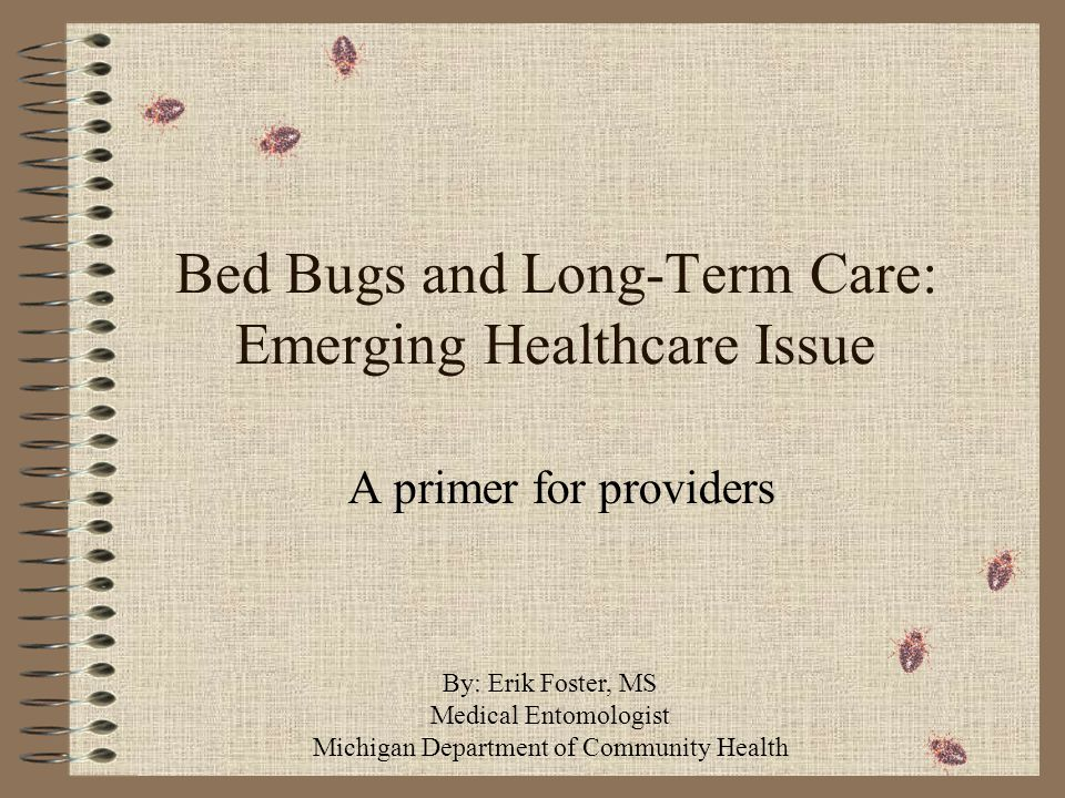 Bed Bugs and Long-Term Care: Emerging Healthcare Issue A primer for providers By: Erik Foster, MS Medical Entomologist Michigan Department of Community Health