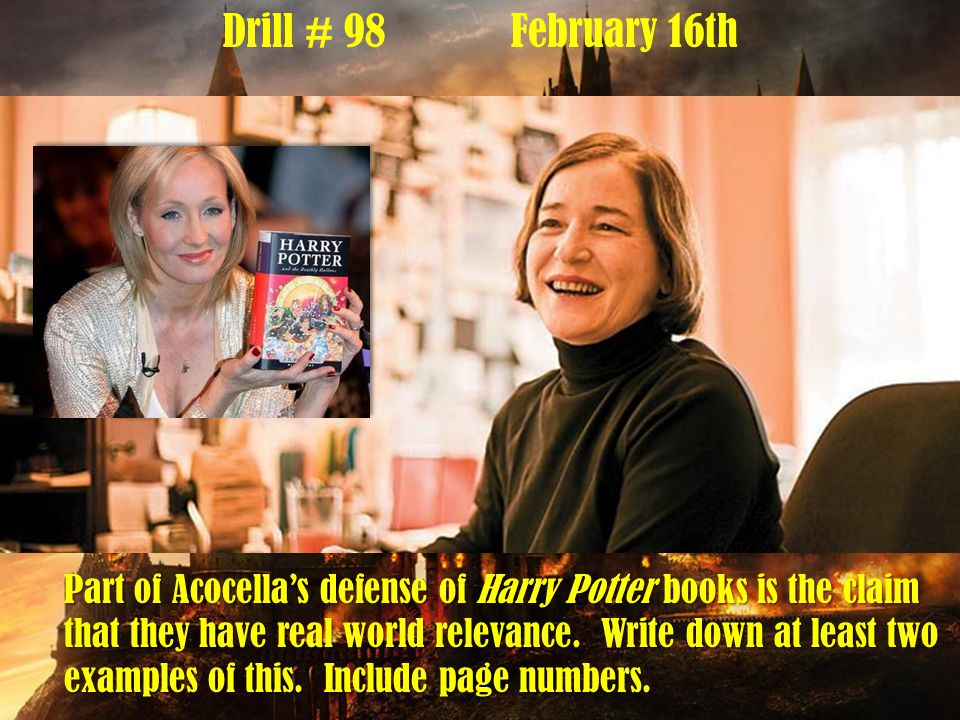 Drill # 98February 16th Part of Acocella's defense of Harry Potter books is the claim that they have real world relevance.