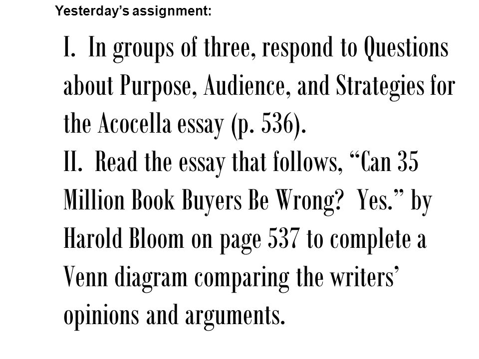I. In groups of three, respond to Questions about Purpose, Audience, and Strategies for the Acocella essay (p. 536). II. Read the essay that follows,