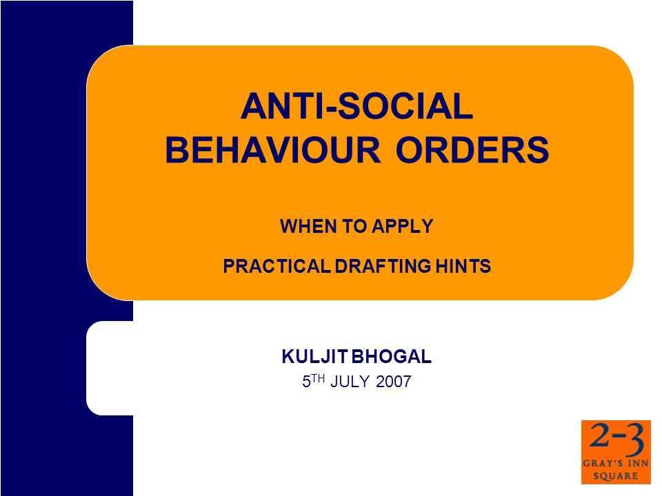 ANTI-SOCIAL BEHAVIOUR ORDERS WHEN TO APPLY PRACTICAL DRAFTING HINTS KULJIT BHOGAL 5 TH JULY 2007