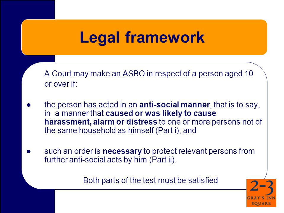 Legal framework A Court may make an ASBO in respect of a person aged 10 or over if: the person has acted in an anti-social manner, that is to say, in a manner that caused or was likely to cause harassment, alarm or distress to one or more persons not of the same household as himself (Part i); and such an order is necessary to protect relevant persons from further anti-social acts by him (Part ii).