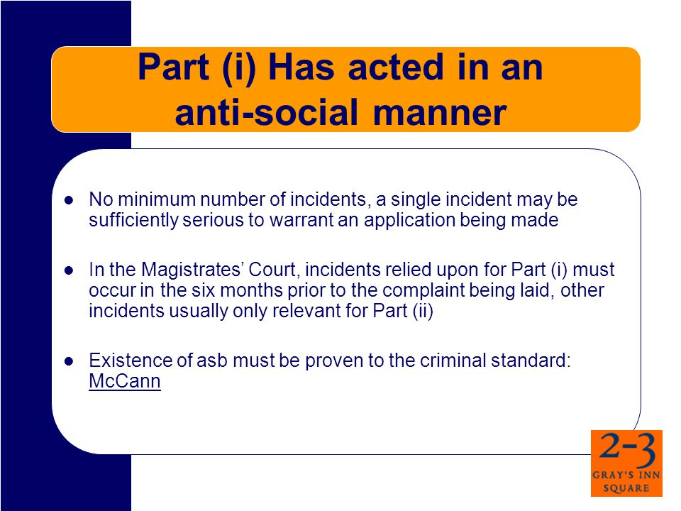 Part (i) Has acted in an anti-social manner No minimum number of incidents, a single incident may be sufficiently serious to warrant an application be